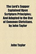 The Lord's Supper Explained Upon Scripture Principles; And Adapted to the Use of Common Christians. by John Taylor