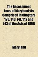 The Assessment Laws of Maryland; As Comprised in Chapters 120, 140, 141, 142 and 143 of the Acts of 1896