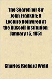 The Search for Sir John Franklin; A Lecture Delivered at the Russell Institution. January 15, 1851