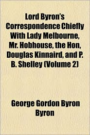 Lord Byron's Correspondence Chiefly with Lady Melbourne, Mr. Hobhouse, the Hon, Douglas Kinnaird, and P. B. Shelley (Volume 2)