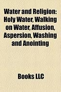 Water and Religion: Holy Water, Walking on Water, Affusion, Aspersion, Washing and Anointing