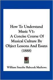 How to Understand Music V1: A Concise Course of Musical Culture by Object Lessons and Essays (1888)