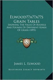 Elwoodacentsa -A Centss Grain Tables: Showing the Value of Bushels and Pounds of Different Kinds of Grain (1893)