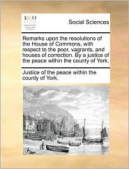 Remarks Upon the Resolutions of the House of Commons, with Respect to the Poor, Vagrants, and Houses of Correction. by a Justice of the Peace Within t