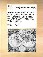 A Sermon, Preached in Christ-Church, Philadelphia; Before the ... Masons. on Tuesday the 24th of June, 1755, ... by William Smith, ...