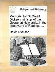 Memorial for Dr David Dickson Minister of the Gospel at Newlands, in the Presbytery of Peebles. ...