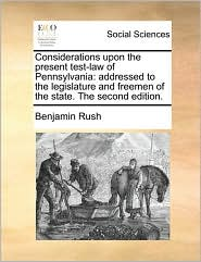 Considerations Upon the Present Test-Law of Pennsylvania: Addressed to the Legislature and Freemen of the State. the Second Edition.