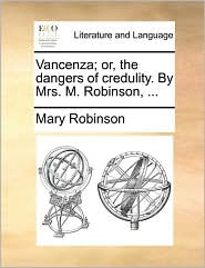 Vancenza; Or, the Dangers of Credulity. by Mrs. M. Robinson, ...