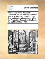 The Debate in the House of Commons, on Mr. Beaufoy's Motion for the Repeal of Such Parts of the Test and Corporation Acts as Affect the Protestant Dis