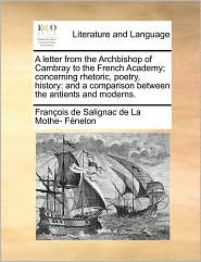 A  Letter from the Archbishop of Cambray to the French Academy; Concerning Rhetoric, Poetry, History: And a Comparison Between the Antients and Moder