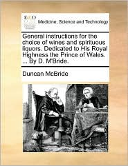 General Instructions for the Choice of Wines and Spirituous Liquors. Dedicated to His Royal Highness the Prince of Wales. ... by D. M'Bride.