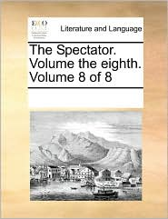 The Spectator. Volume the Eighth. Volume 8 of 8