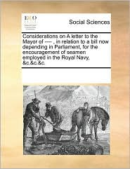 Considerations on a Letter to the Mayor of ----, in Relation to a Bill Now Depending in Parliament, for the Encouragement of Seamen Employed in the Ro