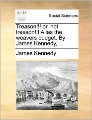 Treason!!! Or, Not Treason!!! Alias the Weavers Budget. by James Kennedy, ...