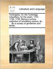 Tunbrigalia. Or, the Tunbridge Miscellany, for the Years, 1737, 1738, 1739. Being a Curious Collection of Miscellany Poems, &C. ... by a Society of Ge