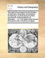 The Right of Succession to the Empire of Germany, Hereditary and Elective. Containing I. a Short Account of the Succession of the Emperors of Germany.