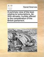 A Summary View of the Laws Relating to Subscriptions, &C. with Remarks, Humbly Offered to the Consideration of the British Parliament.