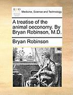 A Treatise of the Animal Oeconomy. by Bryan Robinson, M.D.