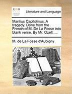 Manlius Capitolinus. a Tragedy. Done from the French of M. de La Fosse Into Blank Verse. by Mr. Ozell. ...
