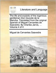 The Life and Exploits of the Ingenious Gentleman Don Quixote de La Mancha. Translated from the Original Spanish of Miguel Cervantes de Saavedra. by Ch