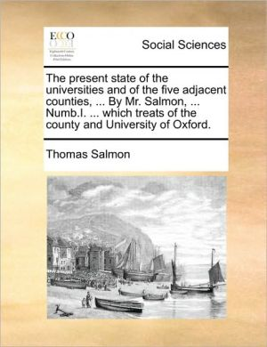 The Present State of the Universities and of the Five Adjacent Counties, ... by Mr. Salmon, ... Numb.I. ... Which Treats of the County and University