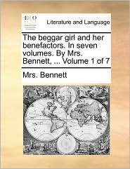 The Beggar Girl and Her Benefactors. in Seven Volumes. by Mrs. Bennett, ... Volume 1 of 7