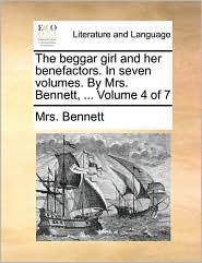 The Beggar Girl and Her Benefactors. in Seven Volumes. by Mrs. Bennett, ... Volume 4 of 7