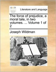 The Force of Prejudice, a Moral Tale, in Two Volumes. ... Volume 1 of 2