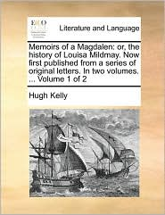 Memoirs of a Magdalen: Or, the History of Louisa Mildmay. Now First Published from a Series of Original Letters. in Two Volumes. ... Volume 1