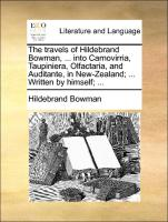 The travels of Hildebrand Bowman, ... into Carnovirria, Taupiniera, Olfactaria, and Auditante, in New-Zealand; ... Written by himself; ...