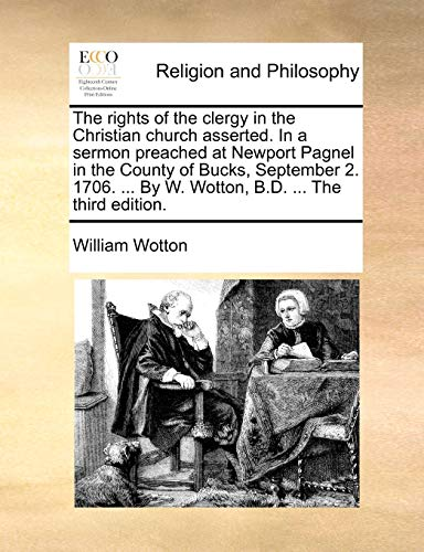 The rights of the clergy in the Christian church asserted. In a sermon preached at Newport Pagnel in the County of Bucks, September 2. 1706. . By W. Wotton, B.D. . The third edition. - William Wotton