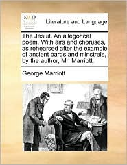 The Jesuit. an Allegorical Poem. with Airs and Choruses, as Rehearsed After the Example of Ancient Bards and Minstrels, by the Author, Mr. Marriott.