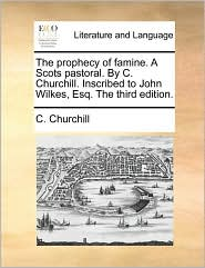 The Prophecy of Famine. a Scots Pastoral. by C. Churchill. Inscribed to John Wilkes, Esq. the Third Edition.