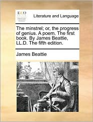 The Minstrel; Or, the Progress of Genius. a Poem. the First Book. by James Beattie, LL.D. the Fifth Edition.