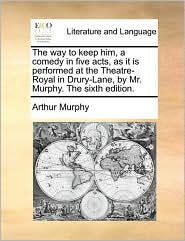 The Way to Keep Him, a Comedy in Five Acts, as It Is Performed at the Theatre-Royal in Drury-Lane, by Mr. Murphy. the Sixth Edition.