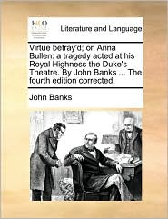 Virtue Betray'd; Or, Anna Bullen: A Tragedy Acted at His Royal Highness the Duke's Theatre. by John Banks ... the Fourth Edition Corrected.