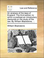 An analysis of the laws of England. The third edition; to which is prefixed an introductory discourse on the study of the law. By William Blackstone, ...