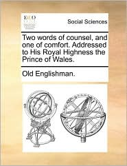 Two Words of Counsel, and One of Comfort. Addressed to His Royal Highness the Prince of Wales.