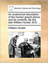 An Anatomical Description of the Human Gravid Uterus, and Its Contents. by the Late William Hunter, M.D. ...