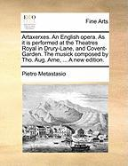 Artaxerxes. an English Opera. as It Is Performed at the Theatres Royal in Drury-Lane, and Covent-Garden. the Musick Composed by Tho. Aug. Arne, ... a