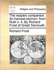 The Reapers Companion. an Harvest-Sermon, from Ruth II. 4. by Richard Frost of Great Yarmouth.
