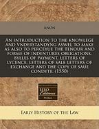 An Introduction to the Knowlege and Vnderstandyng Aswel to Make as Also to Perceyue the Tenour and Forme of Indentures Obligations, Bylles of Payment