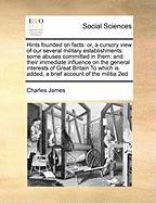 Hints Founded on Facts: Or, a Cursory View of Our Several Military Establishments: Some Abuses Committed in Them: And Their Immediate Influence on the ... Is Added, a Brief Account of the Militia 2ed