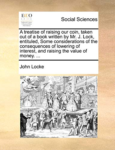 A Treatise of Raising Our Coin, Taken Out of a Book Written by Mr. J. Lock, Entituled, Some Considerations of the Consequences of Lowering of Interest, and Raising the Value of Money. . (Paperback) - John Locke