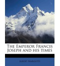 The Emperor Francis Joseph and His Times