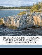 The Science of Fruit Growing and the Art of Cultivation, Based on Nature's Laws