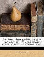 The Classics, Greek and Latin; The Most Celebrated Works of Hellenic and Roman Literature, Embracing Poetry, Romance, History, Oratory, Science, and P