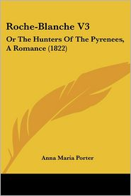 Roche-Blanche V3: Or the Hunters of the Pyrenees, a Romance (1822)