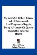 Memoirs of Robert Carey, Earl of Monmouth: And Fragmenta Regalia, Being a History of Queen Elizabeth's Favorites (1808)