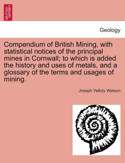 Compendium of British Mining, with statistical notices of the principal mines in Cornwall; to which is added the history and uses of metals, and a glossary of the terms and usages of mining. - Watson, Joseph Yelloly
